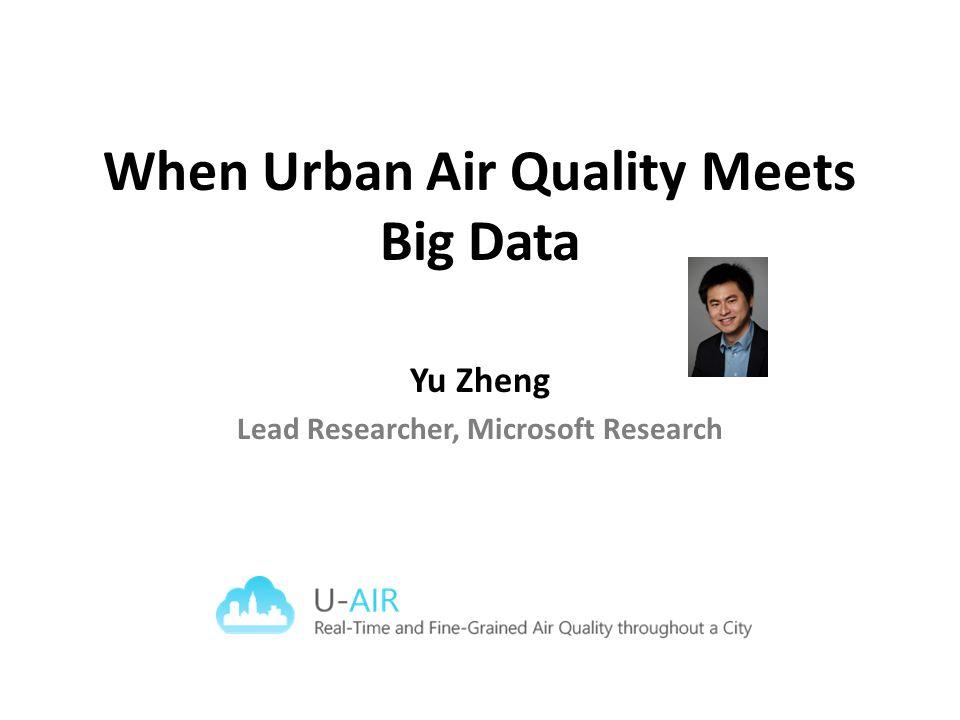 When Urban Air Quality Meets Big Data Yu Zheng Lead Researcher, Microsoft Research