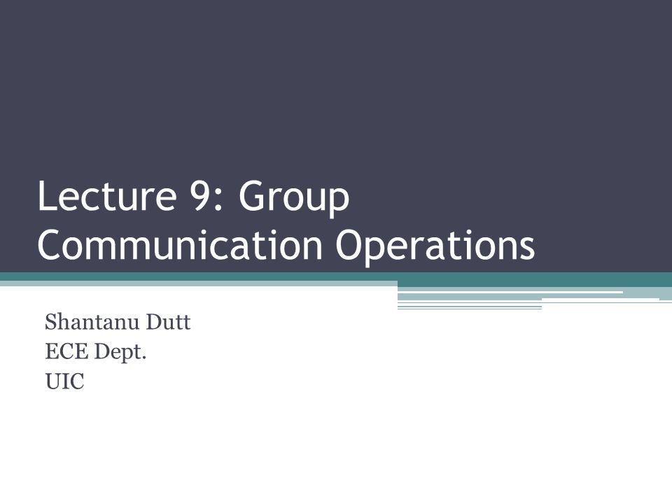 Lecture 9: Group Communication Operations Shantanu Dutt ECE Dept. UIC