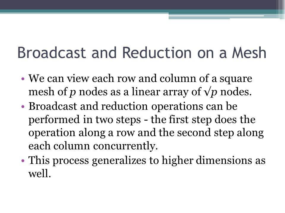 Broadcast and Reduction on a Mesh We can view each row and column of a square mesh of p nodes as a linear array of √p nodes. Broadcast and reduction o