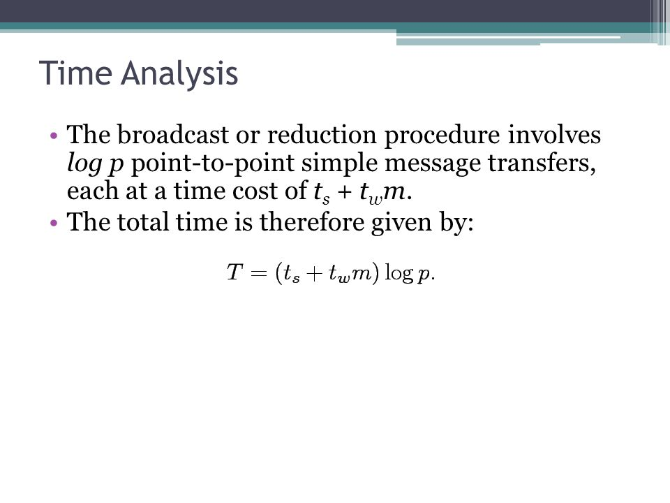 Time Analysis The broadcast or reduction procedure involves log p point-to-point simple message transfers, each at a time cost of t s + t w m. The tot