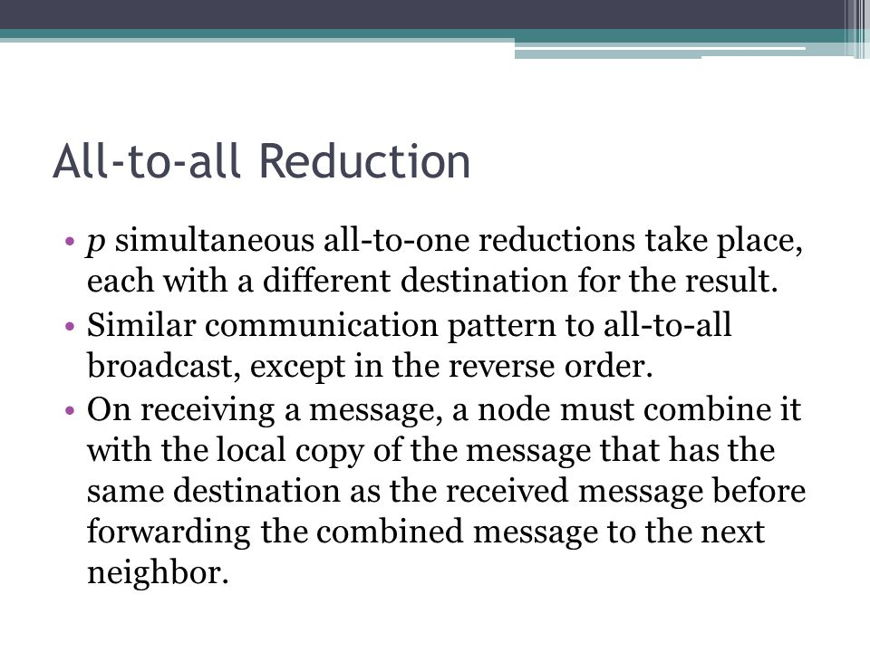 All-to-all Reduction p simultaneous all-to-one reductions take place, each with a different destination for the result. Similar communication pattern