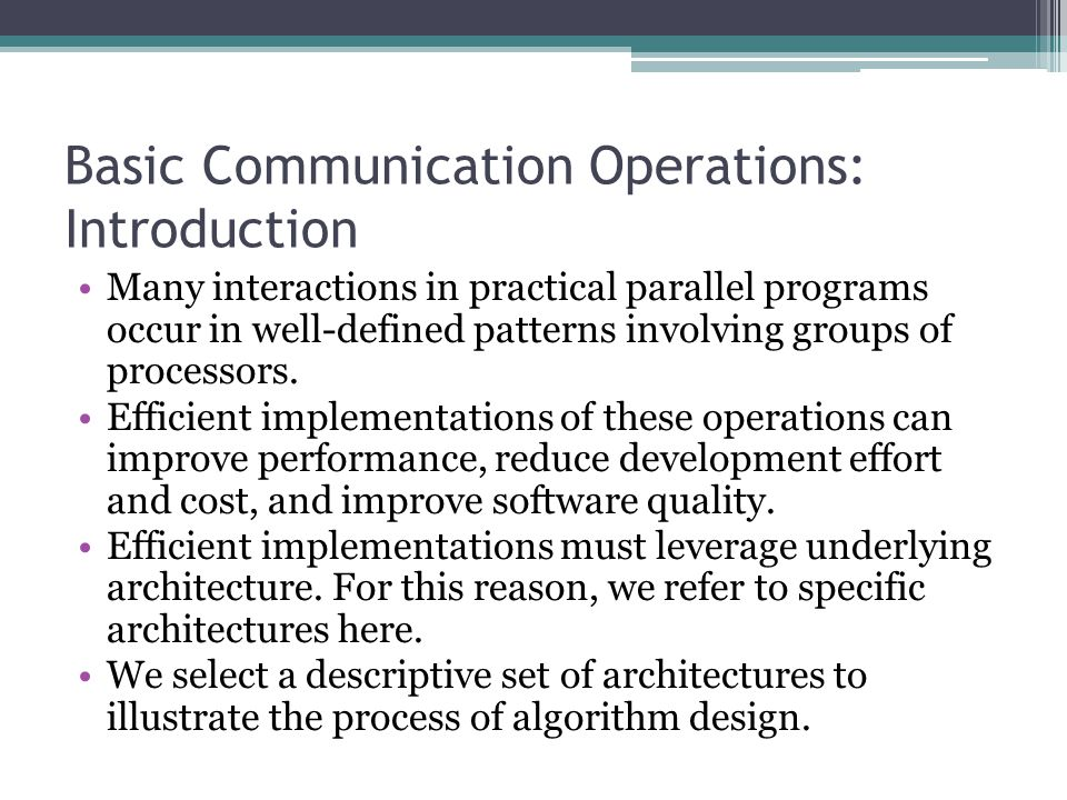 Basic Communication Operations: Introduction Many interactions in practical parallel programs occur in well-defined patterns involving groups of proce