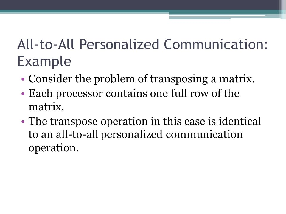 All-to-All Personalized Communication: Example Consider the problem of transposing a matrix. Each processor contains one full row of the matrix. The t
