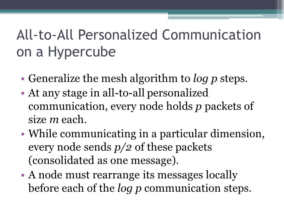 All-to-All Personalized Communication on a Hypercube Generalize the mesh algorithm to log p steps. At any stage in all-to-all personalized communicati