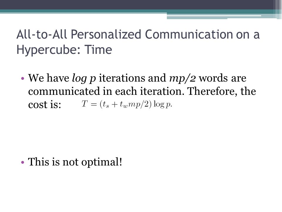 All-to-All Personalized Communication on a Hypercube: Time We have log p iterations and mp/2 words are communicated in each iteration. Therefore, the