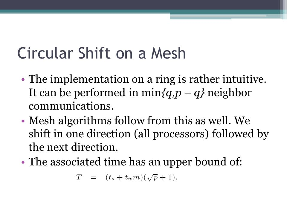 Circular Shift on a Mesh The implementation on a ring is rather intuitive. It can be performed in min{q,p – q} neighbor communications. Mesh algorithm