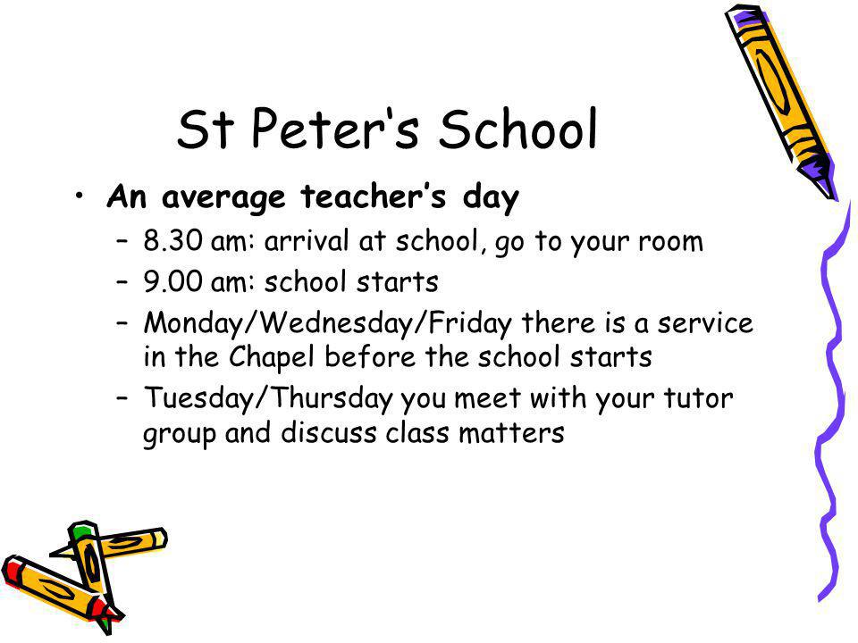 St Peter's School An average teacher's day –8.30 am: arrival at school, go to your room –9.00 am: school starts –Monday/Wednesday/Friday there is a service in the Chapel before the school starts –Tuesday/Thursday you meet with your tutor group and discuss class matters