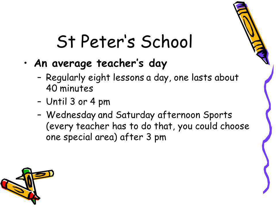 St Peter's School An average teacher's day –Regularly eight lessons a day, one lasts about 40 minutes –Until 3 or 4 pm –Wednesday and Saturday afternoon Sports (every teacher has to do that, you could choose one special area) after 3 pm