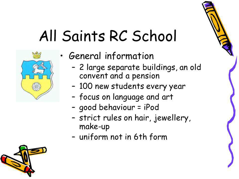 All Saints RC School General information –2 large separate buildings, an old convent and a pension –100 new students every year –focus on language and art –good behaviour = iPod –strict rules on hair, jewellery, make-up –uniform not in 6th form