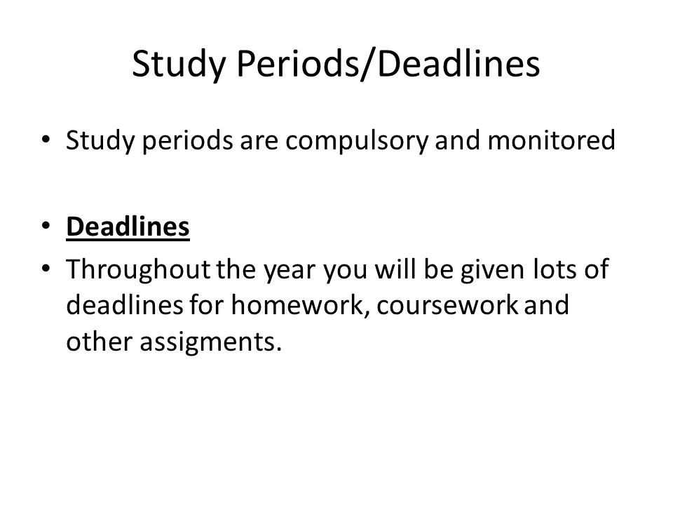 Study Periods/Deadlines Study periods are compulsory and monitored Deadlines Throughout the year you will be given lots of deadlines for homework, coursework and other assigments.