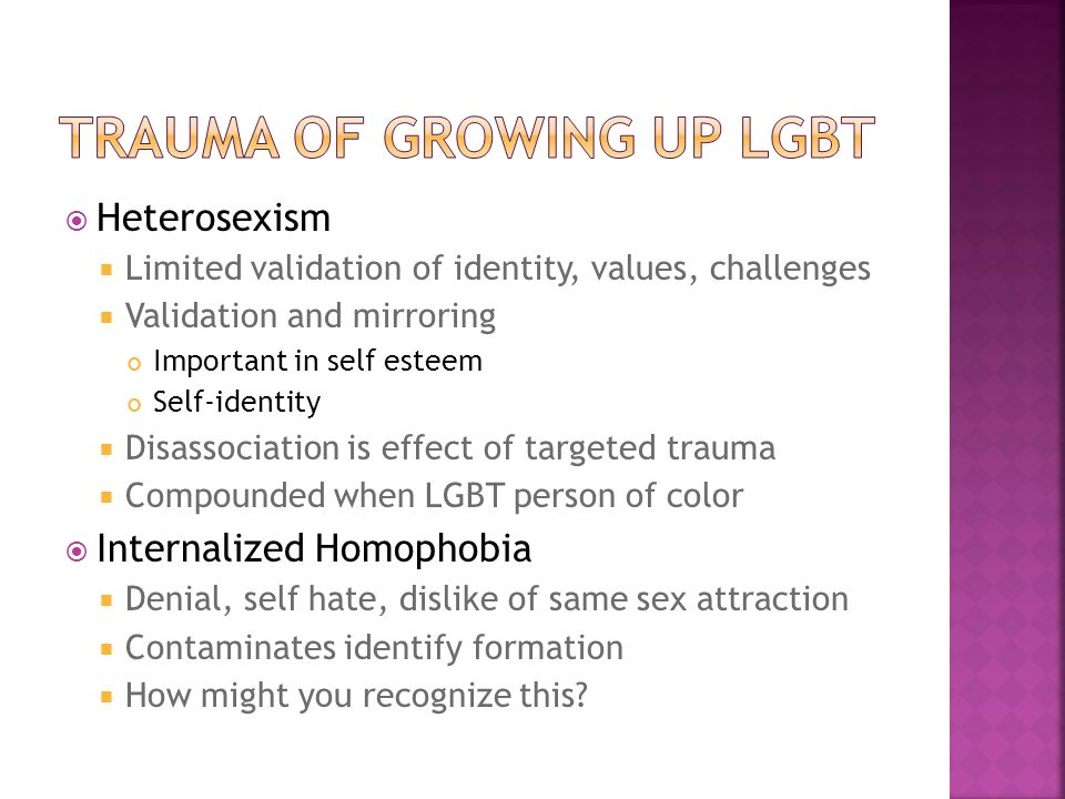  Heterosexism  Limited validation of identity, values, challenges  Validation and mirroring Important in self esteem Self-identity  Disassociation is effect of targeted trauma  Compounded when LGBT person of color  Internalized Homophobia  Denial, self hate, dislike of same sex attraction  Contaminates identify formation  How might you recognize this