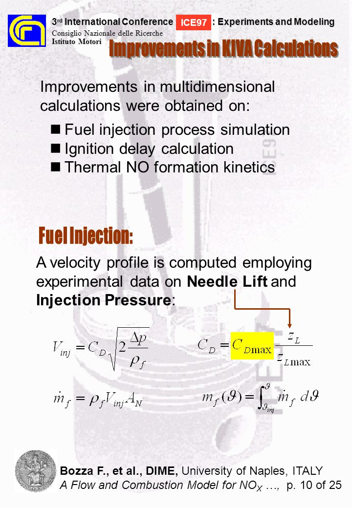A velocity profile is computed employing experimental data on Needle Lift and Injection Pressure: Improvements in multidimensional calculations were obtained on: Fuel injection process simulation Ignition delay calculation Thermal NO formation kinetics 3 rd International Conference : Experiments and Modeling Consiglio Nazionale delle Ricerche Istituto Motori ICE97 Bozza F., et al., DIME, University of Naples, ITALY A Flow and Combustion Model for NO X …, p.