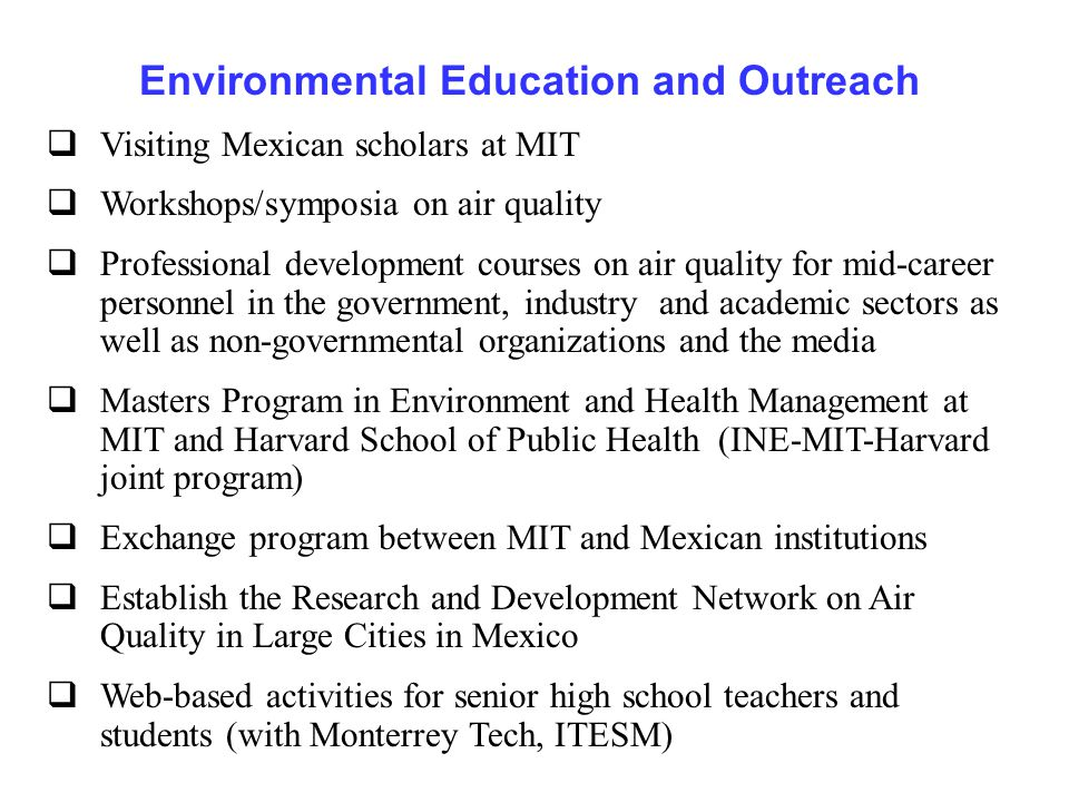 Environmental Education and Outreach  Visiting Mexican scholars at MIT  Workshops/symposia on air quality  Professional development courses on air