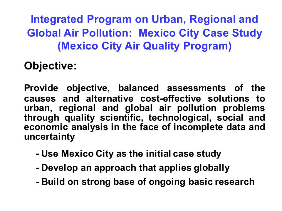 Integrated Program on Urban, Regional and Global Air Pollution: Mexico City Case Study (Mexico City Air Quality Program) Objective: Provide objective,