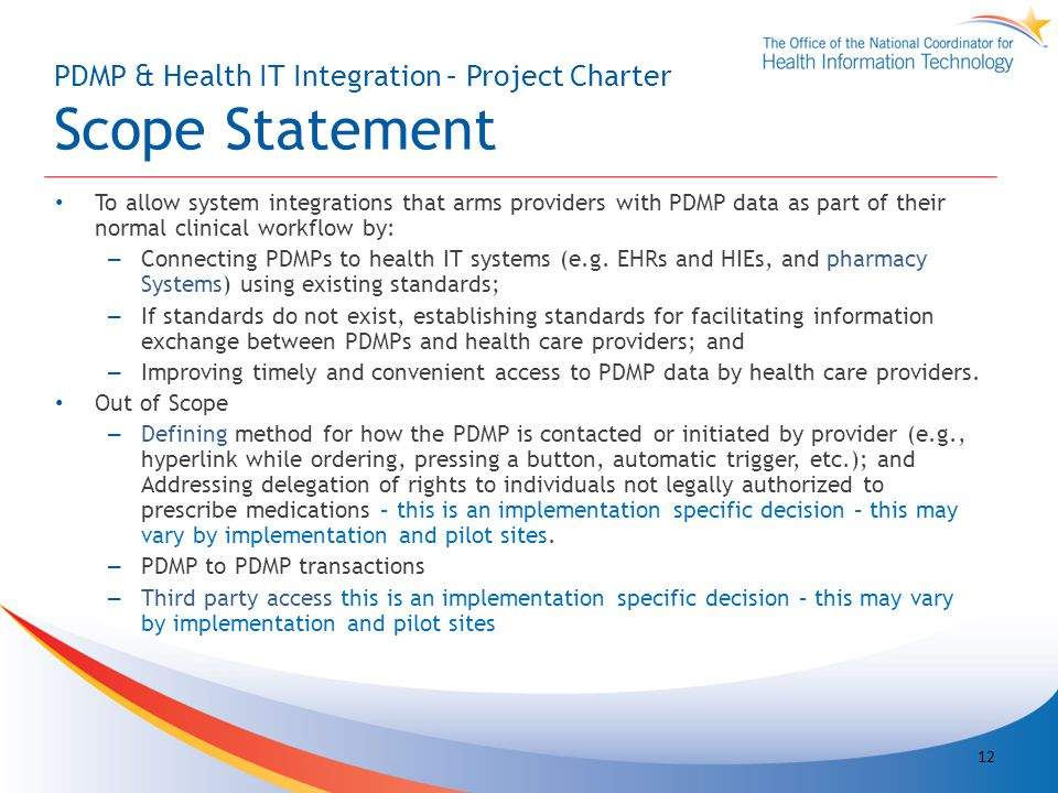 PDMP & Health IT Integration – Project Charter Scope Statement To allow system integrations that arms providers with PDMP data as part of their normal clinical workflow by: – Connecting PDMPs to health IT systems (e.g.