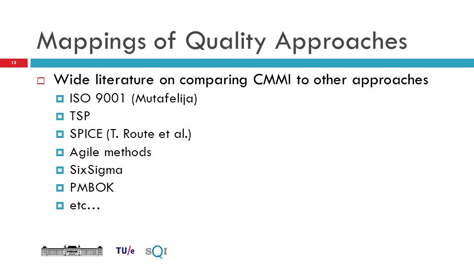 Mappings of Quality Approaches  Wide literature on comparing CMMI to other approaches  ISO 9001 (Mutafelija)  TSP  SPICE (T. Route et al.)  Agile