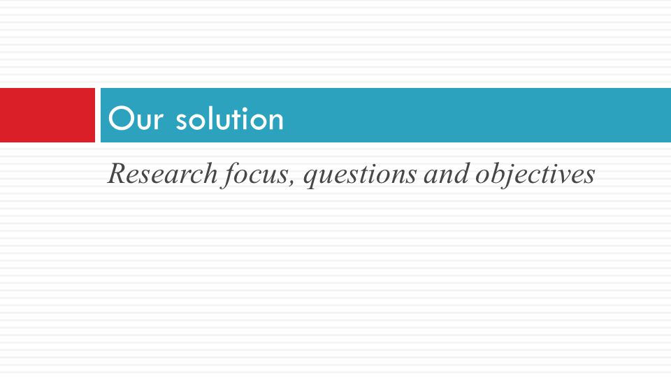 Research focus, questions and objectives Our solution