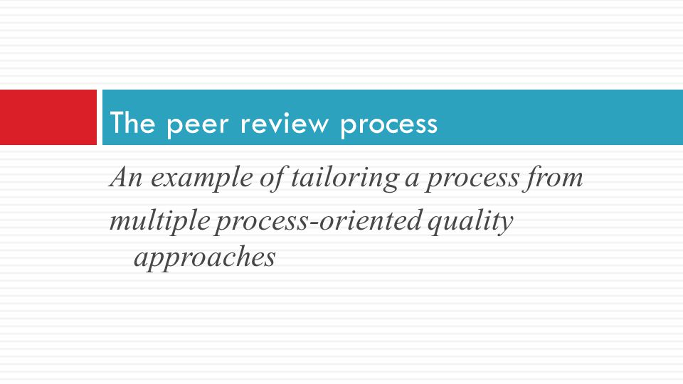 An example of tailoring a process from multiple process-oriented quality approaches The peer review process