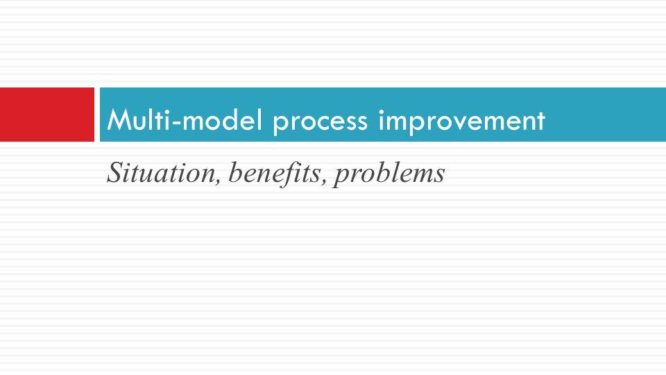 Situation, benefits, problems Multi-model process improvement
