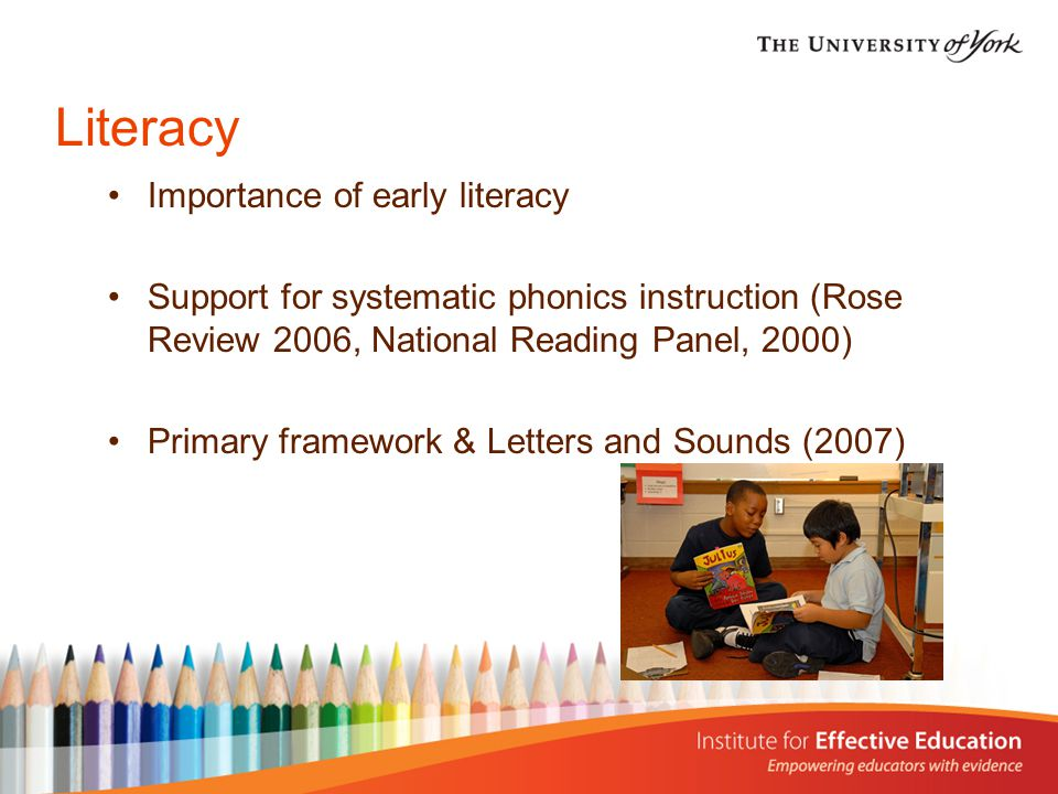 Literacy Importance of early literacy Support for systematic phonics instruction (Rose Review 2006, National Reading Panel, 2000) Primary framework & Letters and Sounds (2007)