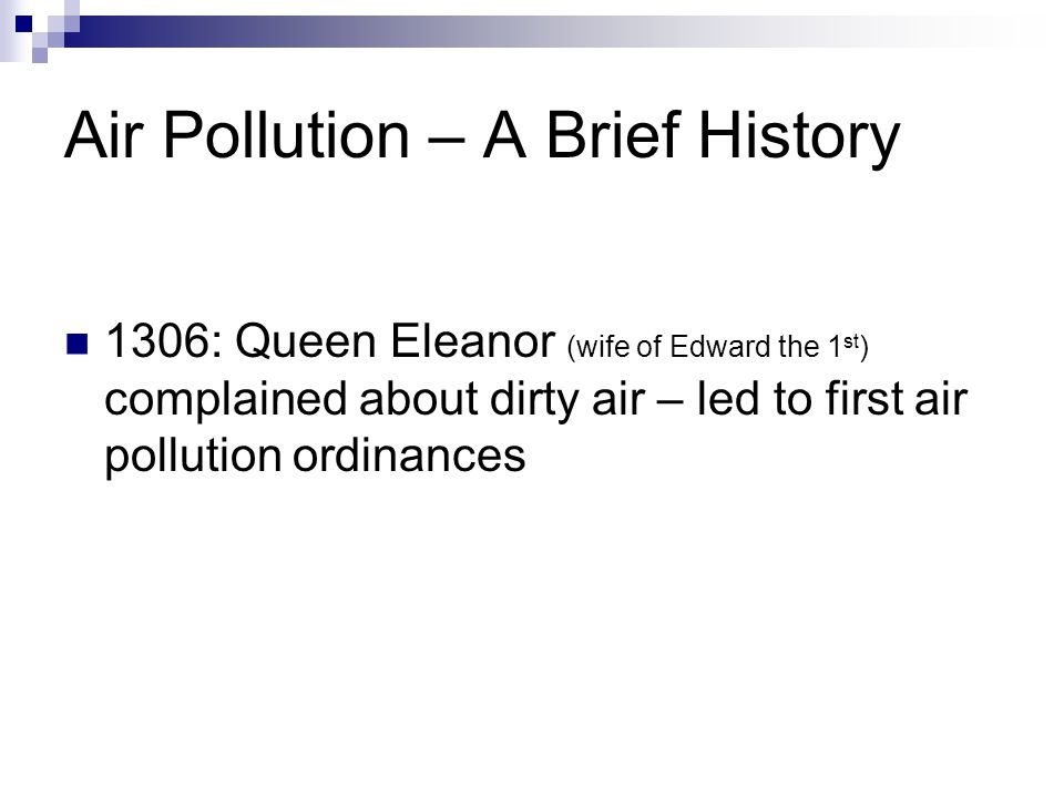 Air Pollution – A Brief History 1306: Queen Eleanor (wife of Edward the 1 st ) complained about dirty air – led to first air pollution ordinances