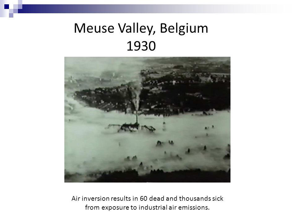 Meuse Valley, Belgium 1930 Air inversion results in 60 dead and thousands sick from exposure to industrial air emissions.