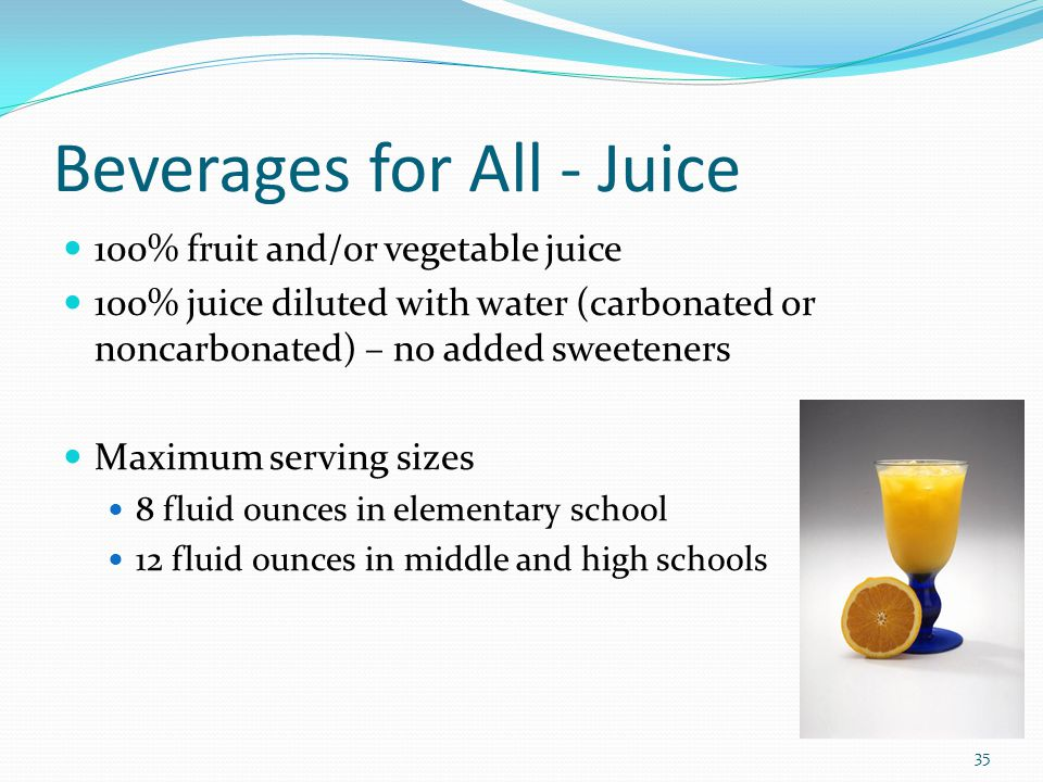 Beverages for All - Juice 100% fruit and/or vegetable juice 100% juice diluted with water (carbonated or noncarbonated) – no added sweeteners Maximum