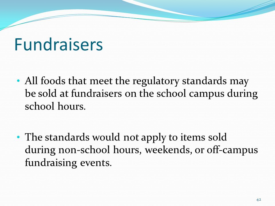 Fundraisers All foods that meet the regulatory standards may be sold at fundraisers on the school campus during school hours. The standards would not