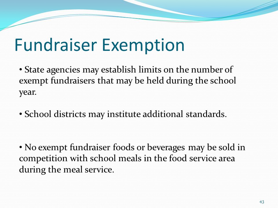 Fundraiser Exemption 43 State agencies may establish limits on the number of exempt fundraisers that may be held during the school year. School distri