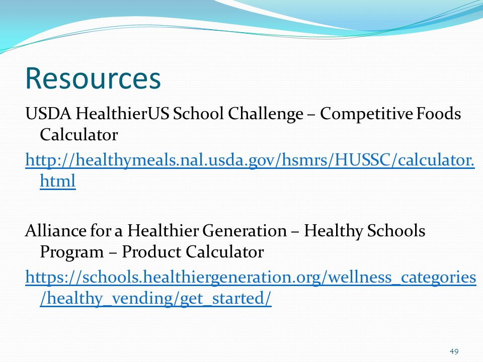Resources USDA HealthierUS School Challenge – Competitive Foods Calculator http://healthymeals.nal.usda.gov/hsmrs/HUSSC/calculator. html Alliance for