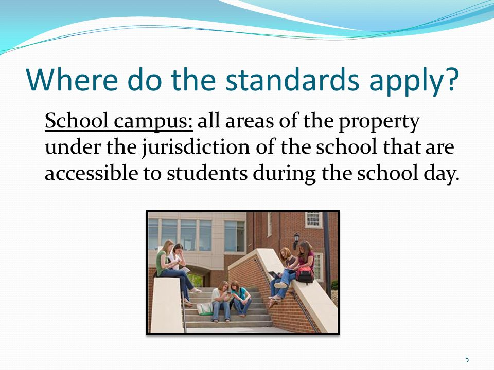 Where do the standards apply? School campus: all areas of the property under the jurisdiction of the school that are accessible to students during the