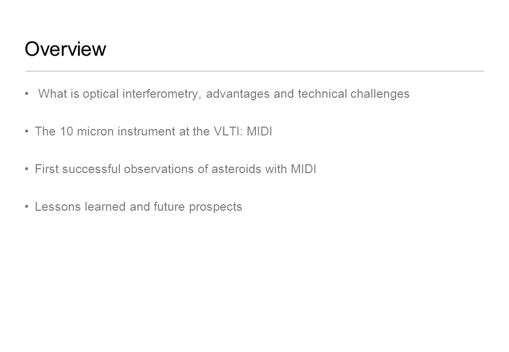 Overview What is optical interferometry, advantages and technical challenges The 10 micron instrument at the VLTI: MIDI First successful observations of asteroids with MIDI Lessons learned and future prospects