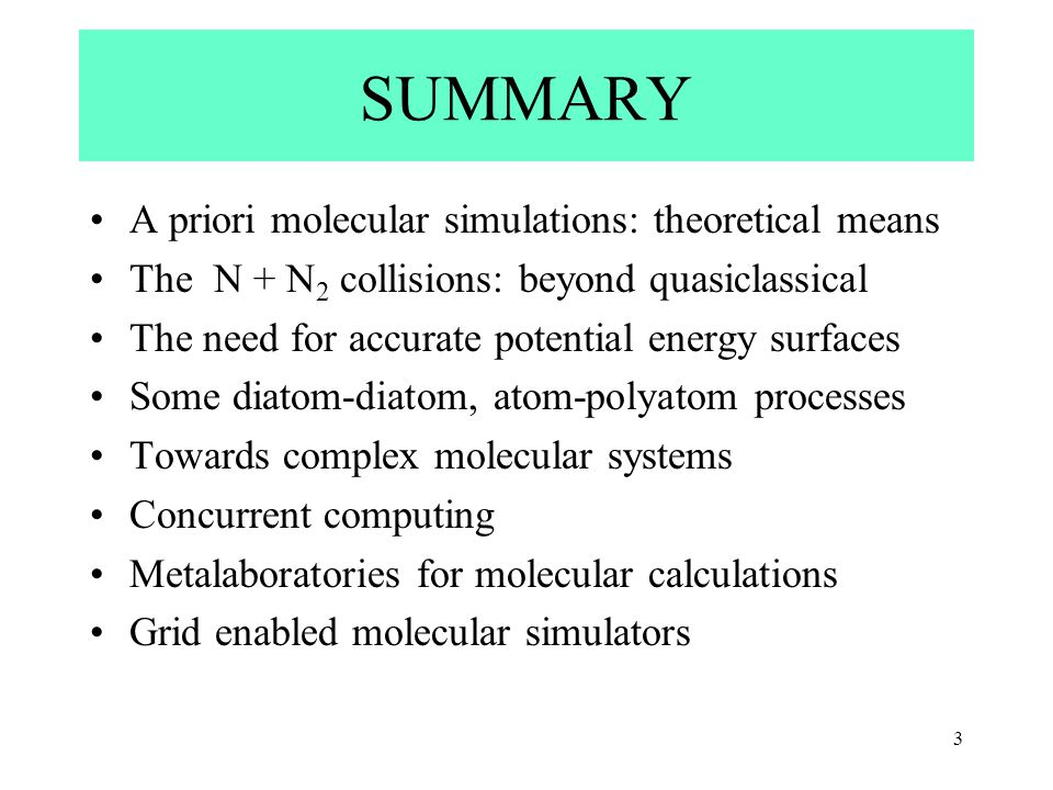 3 SUMMARY A priori molecular simulations: theoretical means The N + N 2 collisions: beyond quasiclassical The need for accurate potential energy surfaces Some diatom-diatom, atom-polyatom processes Towards complex molecular systems Concurrent computing Metalaboratories for molecular calculations Grid enabled molecular simulators