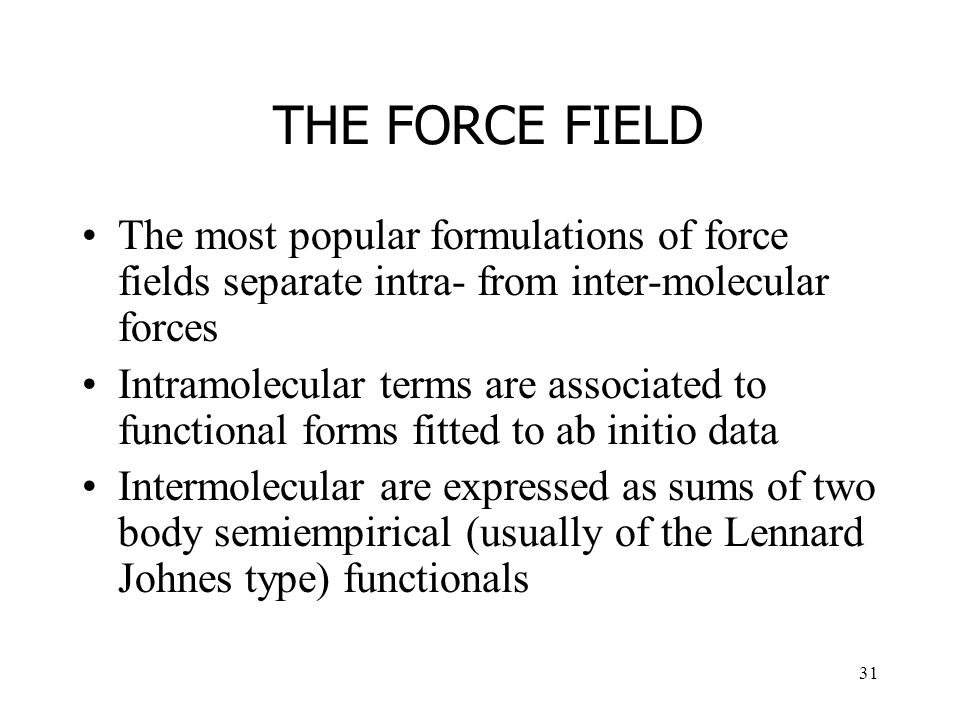 31 THE FORCE FIELD The most popular formulations of force fields separate intra- from inter-molecular forces Intramolecular terms are associated to functional forms fitted to ab initio data Intermolecular are expressed as sums of two body semiempirical (usually of the Lennard Johnes type) functionals