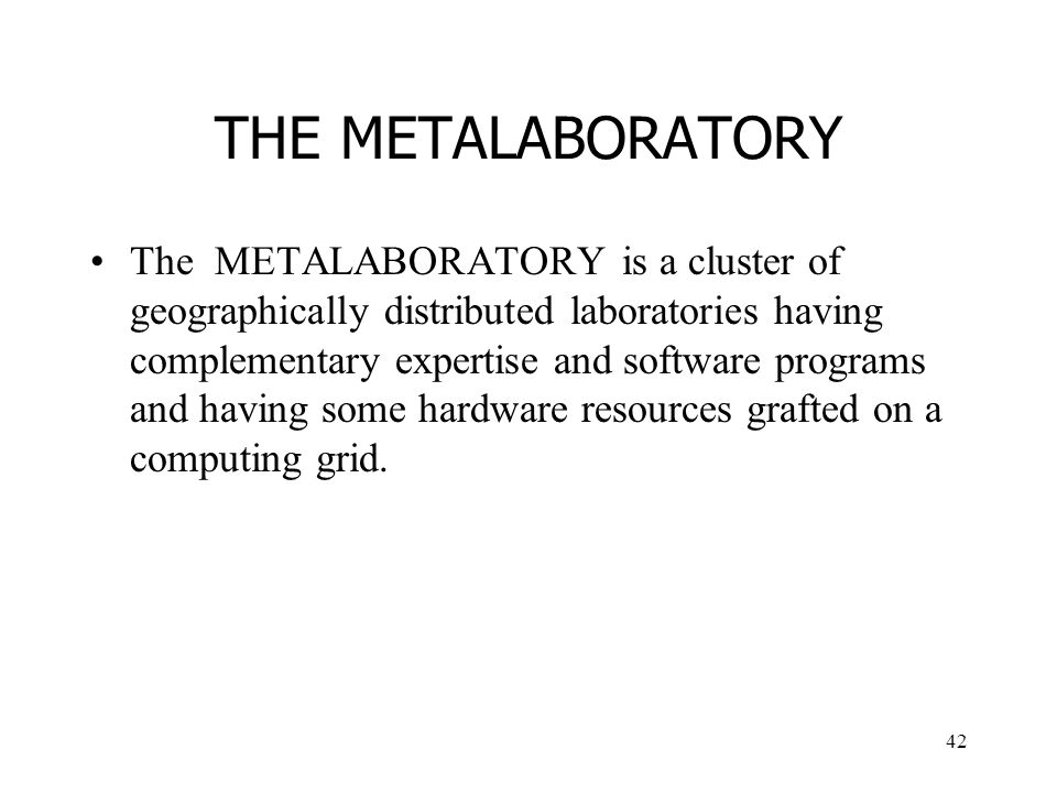 42 THE METALABORATORY The METALABORATORY is a cluster of geographically distributed laboratories having complementary expertise and software programs and having some hardware resources grafted on a computing grid.