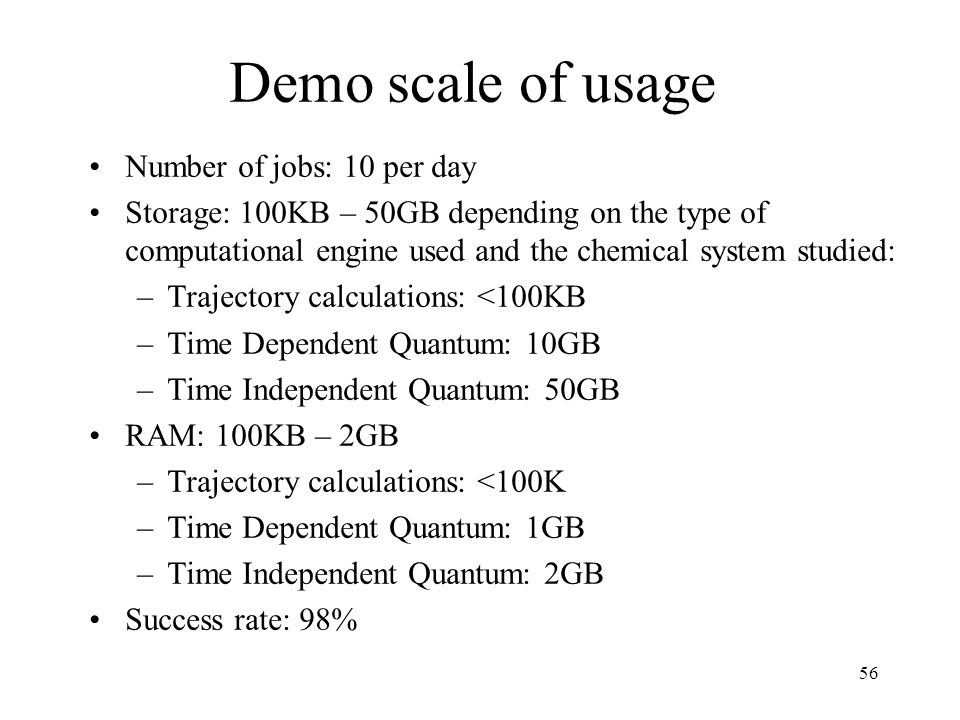 56 Demo scale of usage Number of jobs: 10 per day Storage: 100KB – 50GB depending on the type of computational engine used and the chemical system studied: –Trajectory calculations: <100KB –Time Dependent Quantum: 10GB –Time Independent Quantum: 50GB RAM: 100KB – 2GB –Trajectory calculations: <100K –Time Dependent Quantum: 1GB –Time Independent Quantum: 2GB Success rate: 98%