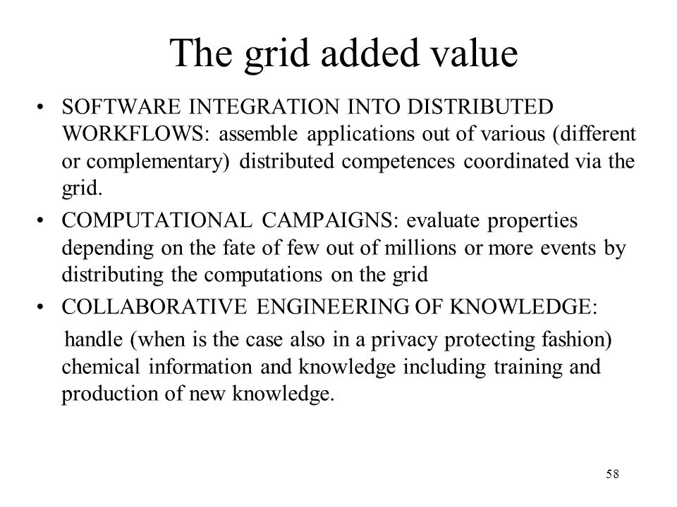 58 The grid added value SOFTWARE INTEGRATION INTO DISTRIBUTED WORKFLOWS: assemble applications out of various (different or complementary) distributed competences coordinated via the grid.