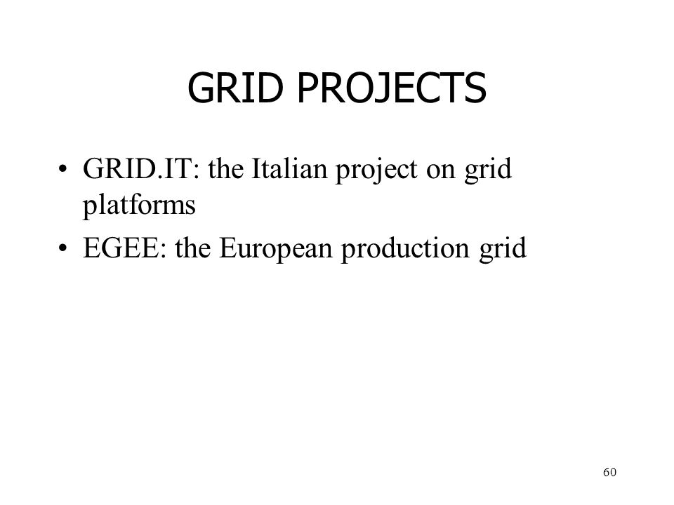 60 GRID PROJECTS GRID.IT: the Italian project on grid platforms EGEE: the European production grid