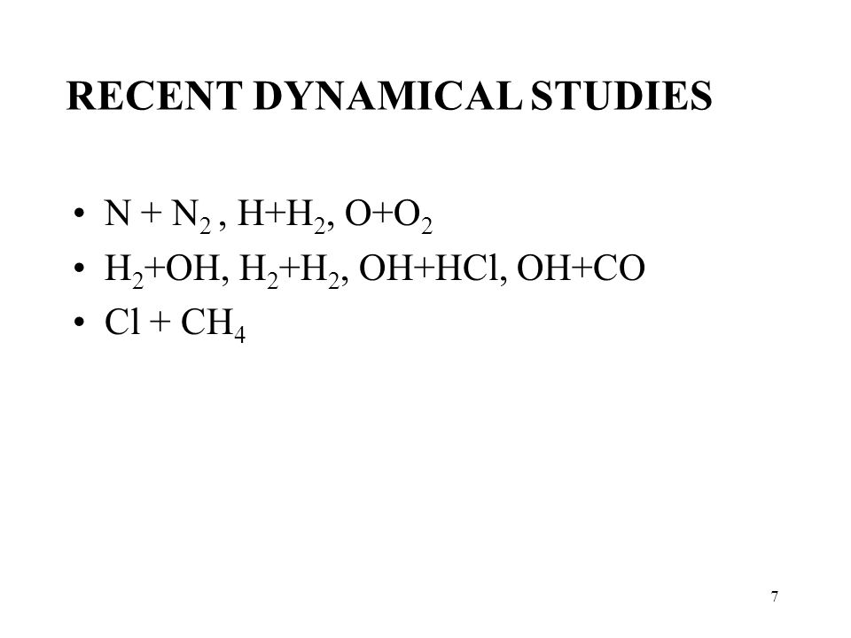 7 N + N 2, H+H 2, O+O 2 H 2 +OH, H 2 +H 2, OH+HCl, OH+CO Cl + CH 4 RECENT DYNAMICAL STUDIES