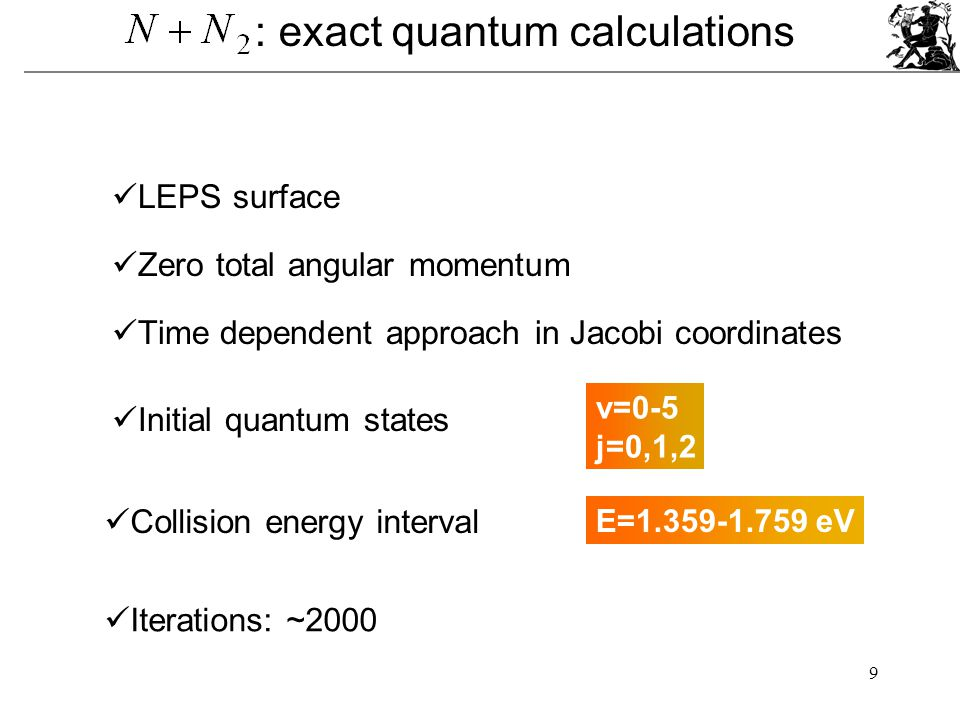 9 : exact quantum calculations Zero total angular momentum Time dependent approach in Jacobi coordinates Initial quantum states v=0-5 j=0,1,2 Collision energy interval Iterations: ~2000 LEPS surface E=1.359-1.759 eV