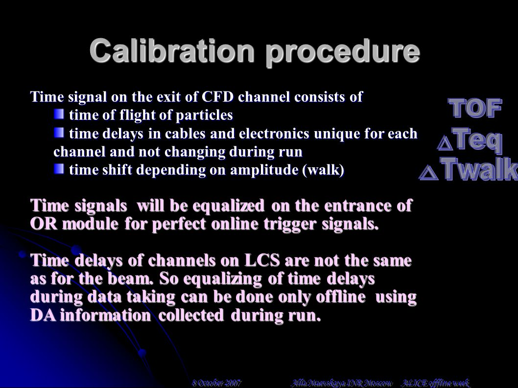 Calibration procedure Time signal on the exit of CFD channel consists of time of flight of particles time of flight of particles time delays in cables and electronics unique for each channel and not changing during run time delays in cables and electronics unique for each channel and not changing during run time shift depending on amplitude (walk) time shift depending on amplitude (walk) Time signals will be equalized on the entrance of OR module for perfect online trigger signals.