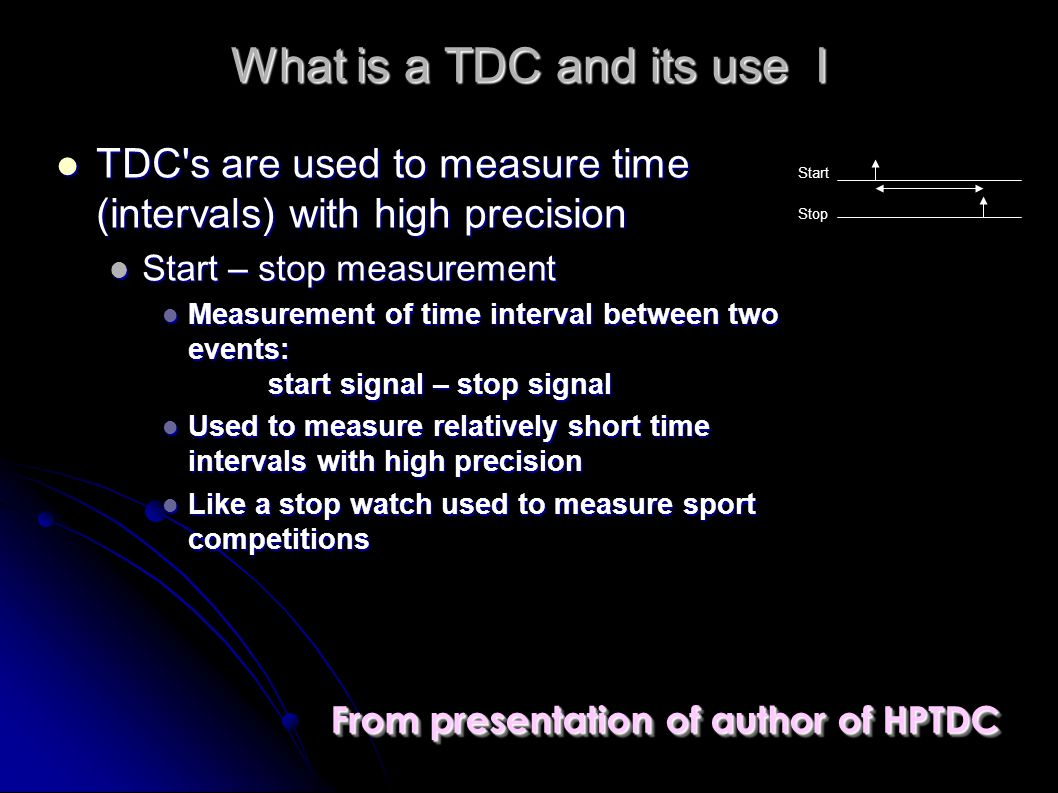 What is a TDC and its use I TDC s are used to measure time (intervals) with high precision TDC s are used to measure time (intervals) with high precision Start – stop measurement Start – stop measurement Measurement of time interval between two events: start signal – stop signal Measurement of time interval between two events: start signal – stop signal Used to measure relatively short time intervals with high precision Used to measure relatively short time intervals with high precision Like a stop watch used to measure sport competitions Like a stop watch used to measure sport competitions Start Stop From presentation of author of HPTDC