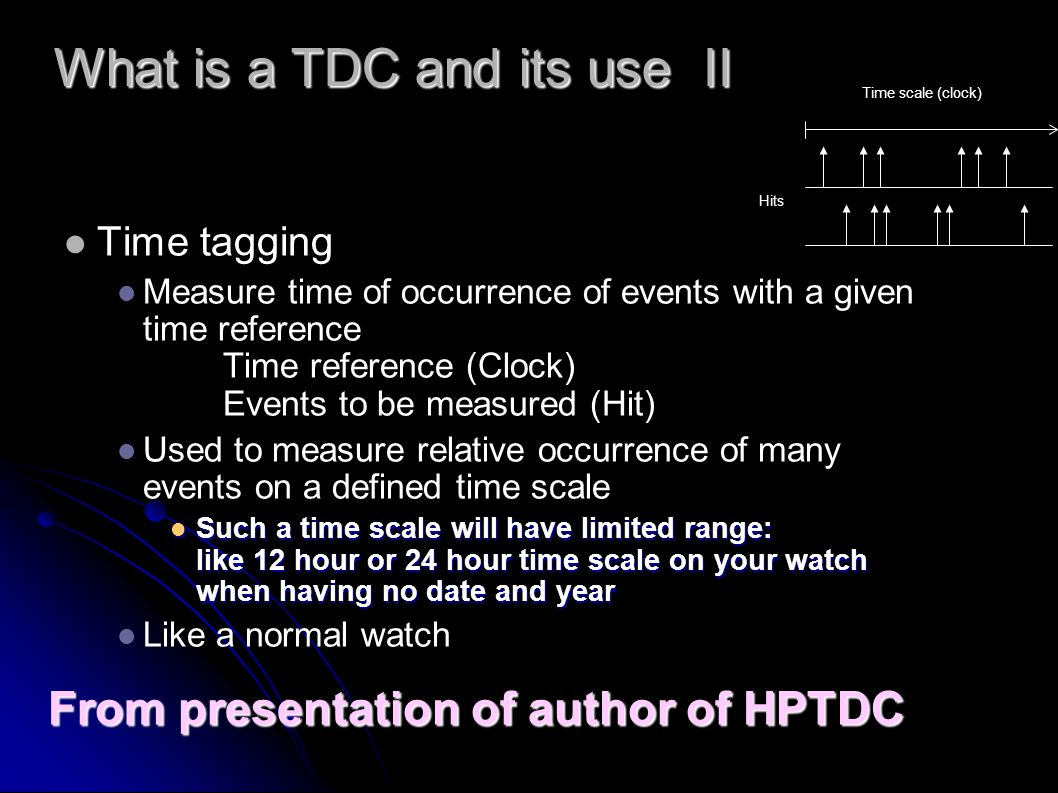 Time scale (clock) Hits What is a TDC and its use II Time tagging Measure time of occurrence of events with a given time reference Time reference (Clock) Events to be measured (Hit) Used to measure relative occurrence of many events on a defined time scale Such a time scale will have limited range: like 12 hour or 24 hour time scale on your watch when having no date and year Such a time scale will have limited range: like 12 hour or 24 hour time scale on your watch when having no date and year Like a normal watch From presentation of author of HPTDC