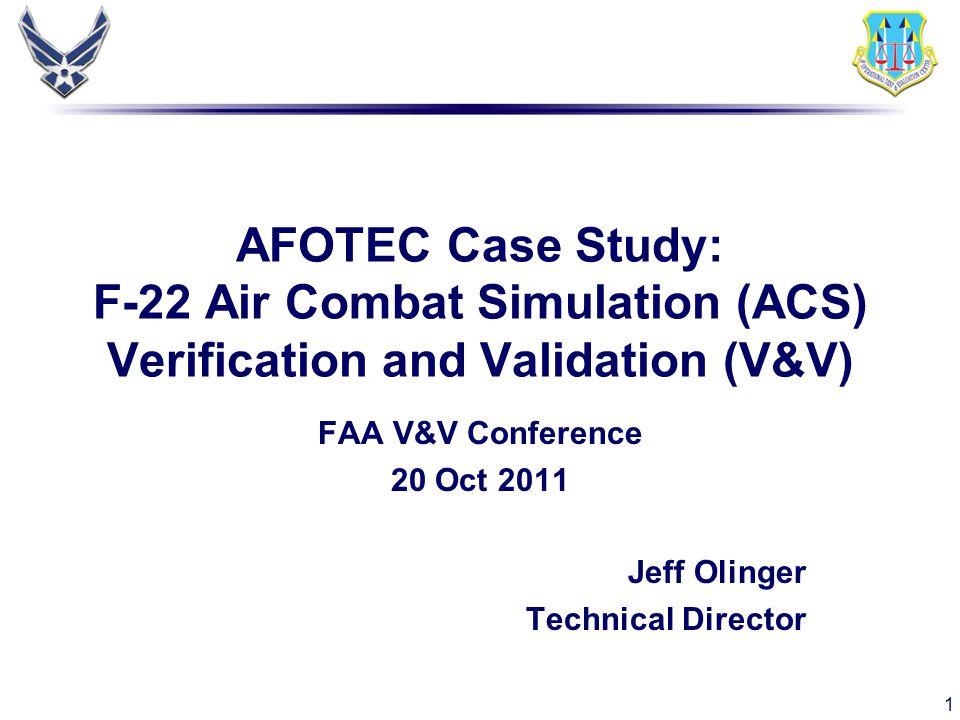 1 AFOTEC Case Study: F-22 Air Combat Simulation (ACS) Verification and Validation (V&V) FAA V&V Conference 20 Oct 2011 Jeff Olinger Technical Director