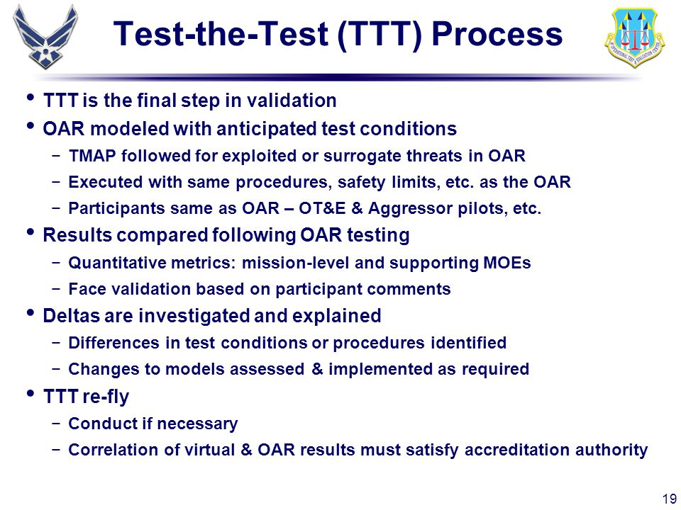 19 Test-the-Test (TTT) Process TTT is the final step in validation OAR modeled with anticipated test conditions −TMAP followed for exploited or surrog