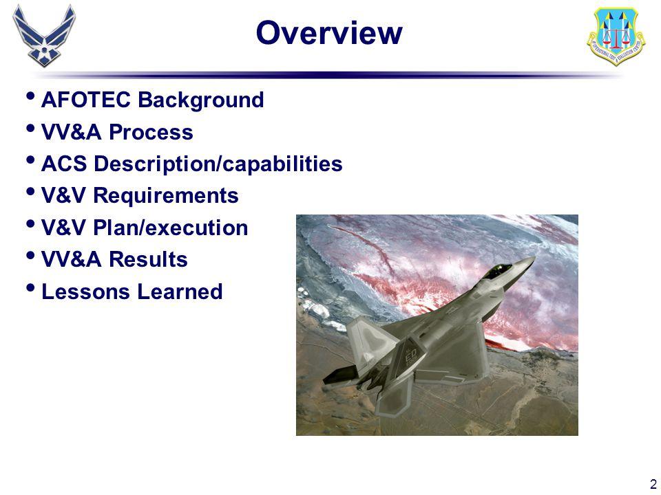 2 Overview AFOTEC Background VV&A Process ACS Description/capabilities V&V Requirements V&V Plan/execution VV&A Results Lessons Learned