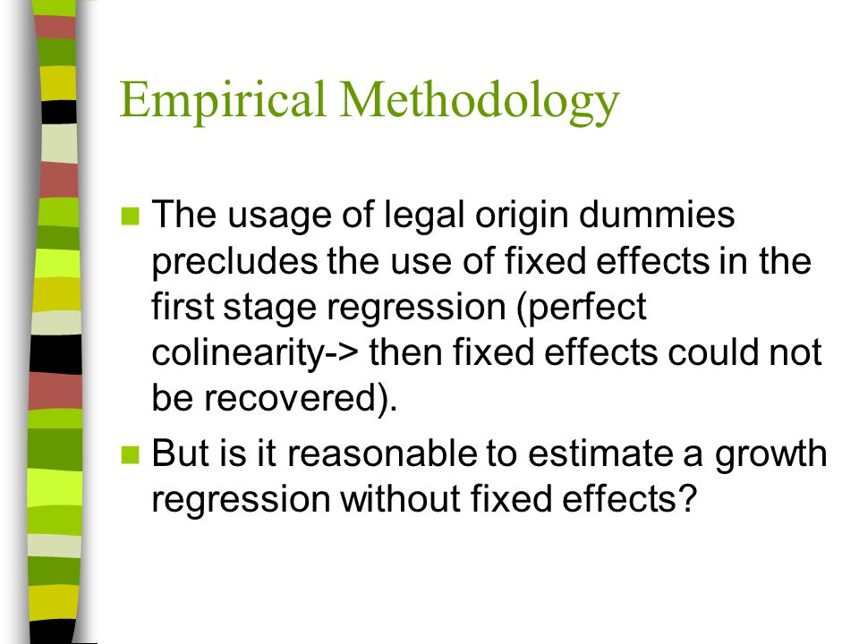 Empirical Methodology The usage of legal origin dummies precludes the use of fixed effects in the first stage regression (perfect colinearity-> then fixed effects could not be recovered).