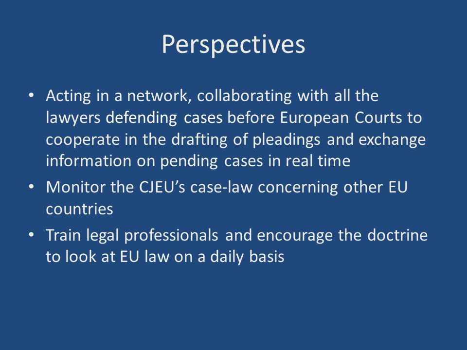 Perspectives Acting in a network, collaborating with all the lawyers defending cases before European Courts to cooperate in the drafting of pleadings