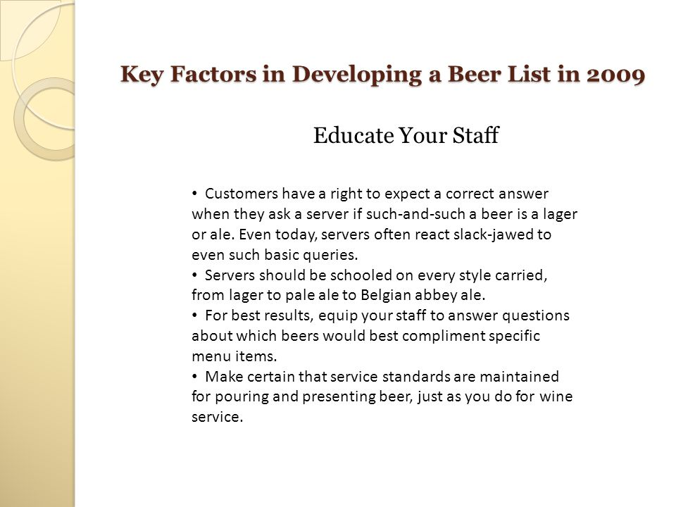 Key Factors in Developing a Beer List in 2009 Educate Your Staff Customers have a right to expect a correct answer when they ask a server if such-and-
