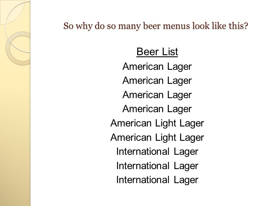 Especially when they could look like this… Beer List American LagerGerman Pilsner Hefeweizen American LagerCzech Pilsner Belgian Wheat Beer American Light LagerBockBelgian Abbey Ale American Light LagerDoppelbock Belgian Specialty Beer International LagerBritish Pale Ale American Specialty Beer American Pale AleBritish Brown Ale Barleywine American Pale AleStoutScottish Strong Ale American IPAStrong Stout Fruit Beer American Amber AleSeasonal Beer Spiced Beer